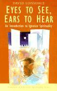 Eyes to See, Ears to Hear: An Introduction to Ignatian Spirituality