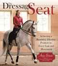 The Dressage Seat: Achieving a Beautiful, Effective Position in Every Gait and Movement