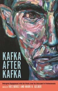 Kafka after Kafka - Dialogical Engagement with His Works from the Holocaust to Postmodernism