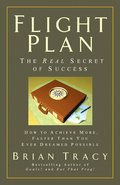 Flight Plan: The Real Secret of Success. How to Achieve More, Faster, Than You Ever Dreamed Possible.