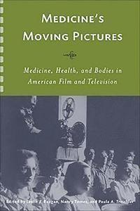 Medicine`s Moving Pictures - Medicine, Health, and Bodies in American Film and Television