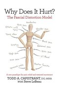 Why Does It Hurt?: The Fascial Distortion Model: A New Paradigm for Pain Relief and Restored Movement