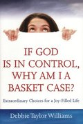 If God Is in Control, Why Am I a Basket Case? (Repackaged): Extraordinary Choices for a Joy-Filled Life