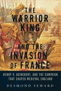 Warrior King And The Invasion Of France - Henry V, Agincourt, And The Campaign That Shaped Medieval England