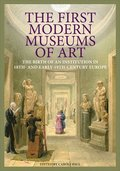 The First Modern Museums of Art - The Birth of an Institution in 18th- and Early - 19th Century Europe