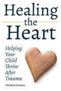 Healing the Heart: Helping Your Child Thrive After Trauma