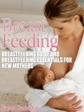 Breast Feeding: Breastfeeding Guide and Breastfeeding Essentials for New Mothers