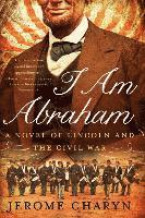 I am Abraham - A Novel of Lincoln and the Civil War