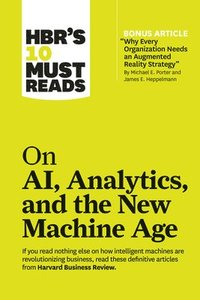 HBR's 10 Must Reads on AI, Analytics, and the New Machine Age (with bonus article 'Why Every Company Needs an Augmented Reality Strategy' by Michael E. Porter and James E. Heppelmann)