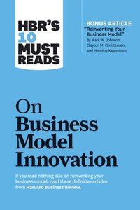 HBR's 10 Must Reads on Business Model Innovation (with featured article 'Reinventing Your Business Model' by Mark W. Johnson, Clayton M. Christensen, and Henning Kagermann)
