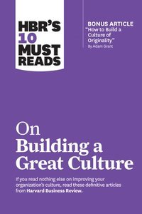 HBR's 10 Must Reads on Building a Great Culture (with bonus article 'How to Build a Culture of Originality' by Adam Grant)