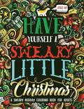 Have Yourself A Sweary Little Christmas: A Sweary Holiday Coloring Book for Adults
