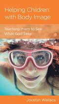 Helping Children with Body Image: Teaching Them to See What God Sees