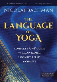 The Language of Yoga: Complete A-To-Y Guide to Asana Names, Sanskrit Terms, and Chants