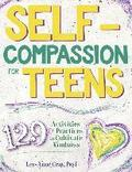 Self-Compassion for Teens: 129 Activities & Practices to Cultivate Kindness