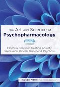 The Art and Science of Psychopharmacology: Essential Tools for Treating Anxiety, Depression, Bipolar Disorder & Psychosis