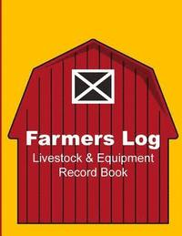 Farmers Log - Livestock & Equipment Record Book: For Busy Farmers, Ranchers and Folks That Help Them