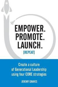 Empower. Promote. Launch. [repeat]: Create a Culture of Generational Leadership Using Four Core Strategies