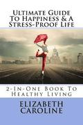 Ultimate Guide To Happiness & A Stress-Proof Life: 2-In-One Book To Healthy Living