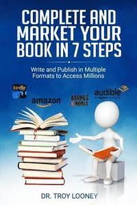 Complete and Market Your Book in 7 Steps: Write and Publish Your Book in Multiple Formats to Access Millions