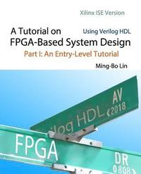 A Tutorial on FPGA-Based System Design Using Verilog HDL: Xilinx ISE Version: Part I: An Entry-Level Tutorial