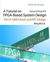A Tutorial on FPGA-Based System Design Using Verilog HDL: Xilinx ISE Version: Part II: ASM Charts and RTL Design