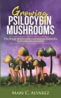 Growing Psilocybin Mushrooms: The Magic Mushroom Cultivation Guide for Enthusiastic Growers