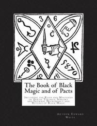 The Book of Black Magic and of Pacts: Including the Rites and Mysteries of Goetic Theurgy, Sorcery and Infernal Necromancy and Rituals of Black Magic