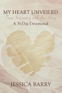My Heart Unveiled: True Intimacy with the King: A 31- Day Devotional
