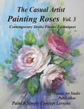 The Casual Artist- Painting Roses Vol. 3: Contemporary Stroke Flower Techniques