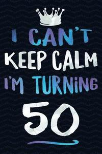 I Can't Keep Calm I'm Turning 50: 50th Birthday Gag Gift Notebook ...
