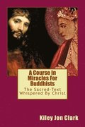 A Course In Miracles For Buddhists: (The Sacred Text-Whispered By Christ)