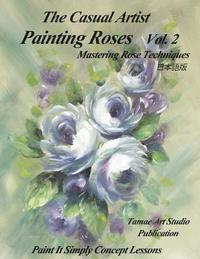 The Casual Artist- Painting Roses Vol. 2: Mastering Rose Techniques
