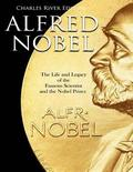 Alfred Nobel: The Life and Legacy of the Famous Scientist and the Nobel Prizes