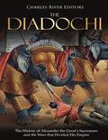 The Diadochi: The History of Alexander the Great's Successors and the Wars that Divided His Empire