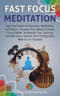 Fast Focus Meditation: Use the Power of Hypnosis, Meditation, and Music: Increase Your Memory Power, Focus Better, Accelerate Your Learning a