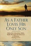 As a Father Loves His Only Son: Talks of the Lubavitcher Rebbe Rabbi Menachem M. Schneerson on Bitachon: Trusting in G d