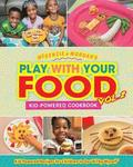 Play with Your Food Vol. 2: Kid-Powered Cookbook