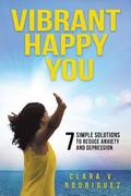 Vibrant Happy You: 7 Simple Solutions to Relieve Anxiety & Depression