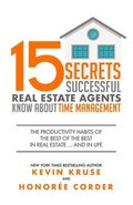 15 Secrets Successful Real Estate Agents Know About Time Management: The Productivity Habits of the Best of the Best in Real Estate ... and in Life