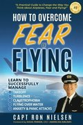 How to Overcome Fear of Flying - A Practical Guide to Change the Way You Think about Airplanes, Fear and Flying
