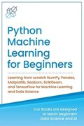 Python Machine Learning for Beginners: Learning from scratch NumPy, Pandas, Matplotlib, Seaborn, Scikitlearn, and TensorFlow for Machine Learning and