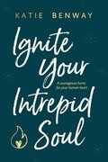 Ignite Your Intrepid Soul: A courageous home for your human heart
