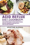 Acid Reflux Diet Cookbook: Tasty Acid Reflux Recipes to Prevent Heartburn Problems (Curing Your Indigestion by Taking Diets Free of Gluten and Ac