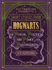 Short Stories from Hogwarts of Power, Politics and Pesky Poltergeists