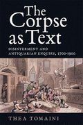 The Corpse as Text - Disinterment and Antiquarian Enquiry, 1700-1900