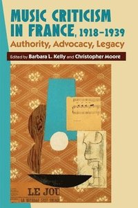 Music Criticism in France, 1918-1939 - Authority, Advocacy, Legacy