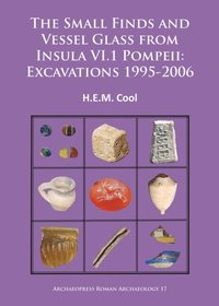Small Finds and Vessel Glass from Insula VI.1 Pompeii: Excavations 1995-2006