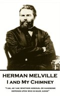 Herman Melville - I and My Chimney: 'i Am, as I Am; Whether Hideous, or Handsome, Depends Upon Who Is Made Judge'