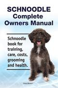 Schnoodle Complete Owners Manual. Schnoodle Book for Training, Care, Costs, Grooming and Health.